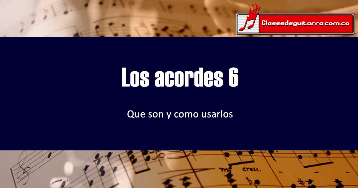 Que son y como funcionan los acordes 6