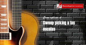 Como aplicar Sweep picking o barridos a las escalas en la guitarra