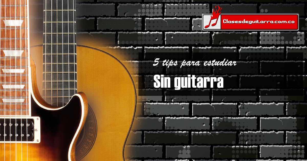 5 tips para estudiar cuando no tenemos una guitarra cerca