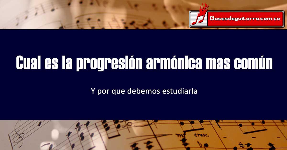 Cual es la progresión armónica mas común y por que debemos estudiarla